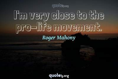 Photo Quote of I'm very close to the pro-life movement.