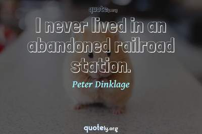 Photo Quote of I never lived in an abandoned railroad station.
