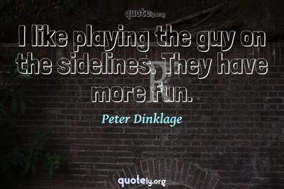 Photo Quote of I like playing the guy on the sidelines. They have more fun.
