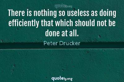 Photo Quote of There is nothing so useless as doing efficiently that which should not be done at all.