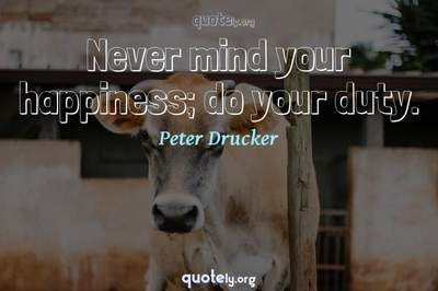 Photo Quote of Never mind your happiness; do your duty.