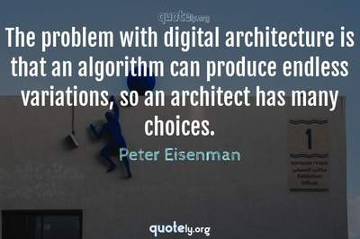 Photo Quote of The problem with digital architecture is that an algorithm can produce endless variations, so an architect has many choices.