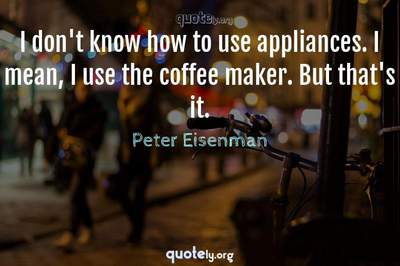 Photo Quote of I don't know how to use appliances. I mean, I use the coffee maker. But that's it.