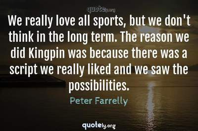 Photo Quote of We really love all sports, but we don't think in the long term. The reason we did Kingpin was because there was a script we really liked and we saw the possibilities.