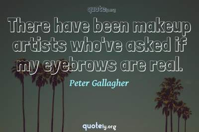 Photo Quote of There have been makeup artists who've asked if my eyebrows are real.