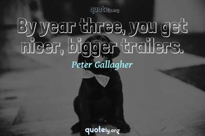 Photo Quote of By year three, you get nicer, bigger trailers.