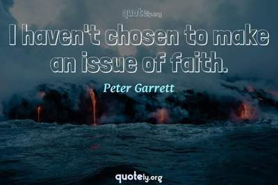 Photo Quote of I haven't chosen to make an issue of faith.