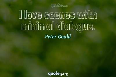 Photo Quote of I love scenes with minimal dialogue.