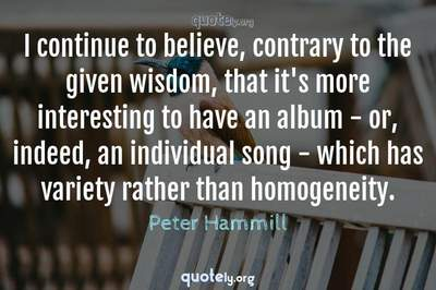 Photo Quote of I continue to believe, contrary to the given wisdom, that it's more interesting to have an album - or, indeed, an individual song - which has variety rather than homogeneity.