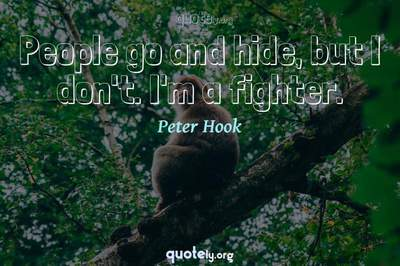 Photo Quote of People go and hide, but I don't. I'm a fighter.