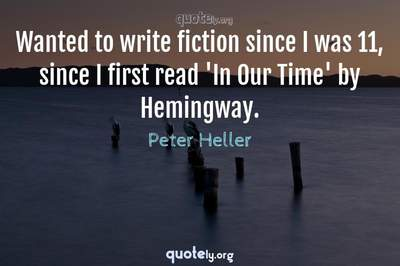 Photo Quote of Wanted to write fiction since I was 11, since I first read 'In Our Time' by Hemingway.