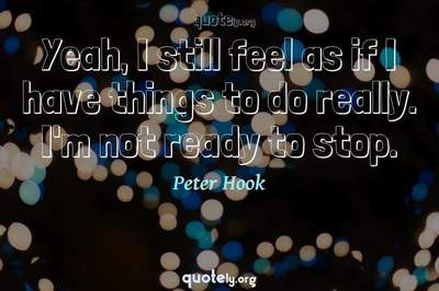 Photo Quote of Yeah, I still feel as if I have things to do really. I'm not ready to stop.