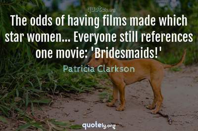 Photo Quote of The odds of having films made which star women... Everyone still references one movie: 'Bridesmaids!'