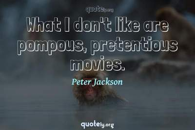 Photo Quote of What I don't like are pompous, pretentious movies.