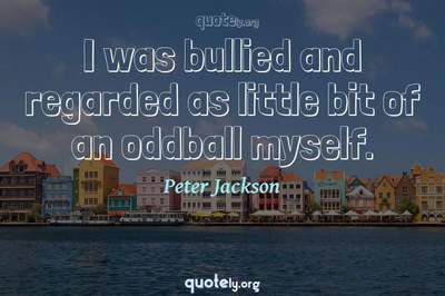 Photo Quote of I was bullied and regarded as little bit of an oddball myself.