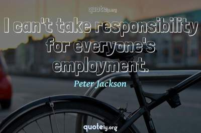Photo Quote of I can't take responsibility for everyone's employment.