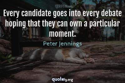 Photo Quote of Every candidate goes into every debate hoping that they can own a particular moment.