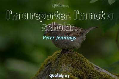 Photo Quote of I'm a reporter. I'm not a scholar.