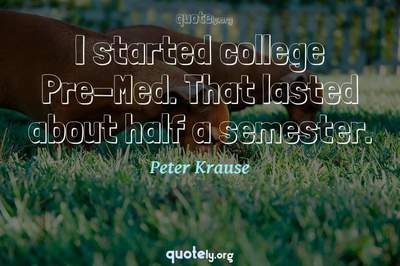 Photo Quote of I started college Pre-Med. That lasted about half a semester.