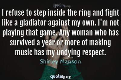 Photo Quote of I refuse to step inside the ring and fight like a gladiator against my own. I'm not playing that game. Any woman who has survived a year or more of making music has my undying respect.