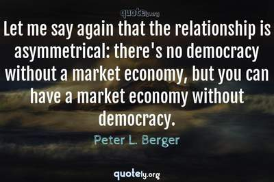 Photo Quote of Let me say again that the relationship is asymmetrical: there's no democracy without a market economy, but you can have a market economy without democracy.