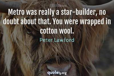 Photo Quote of Metro was really a star-builder, no doubt about that. You were wrapped in cotton wool.