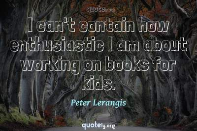 Photo Quote of I can't contain how enthusiastic I am about working on books for kids.