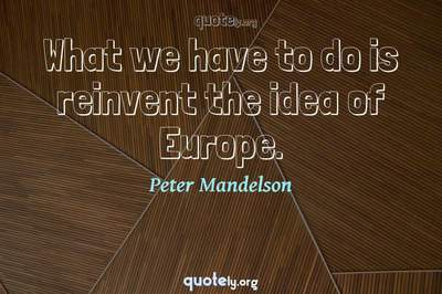 Photo Quote of What we have to do is reinvent the idea of Europe.