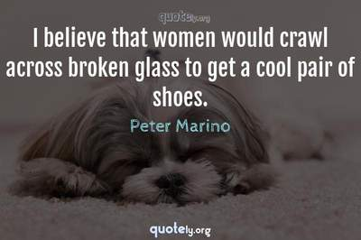 Photo Quote of I believe that women would crawl across broken glass to get a cool pair of shoes.