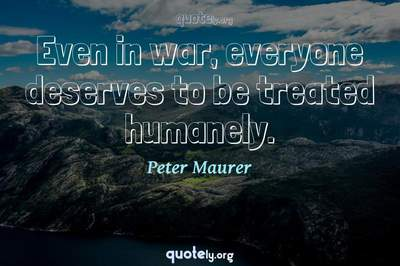 Photo Quote of Even in war, everyone deserves to be treated humanely.