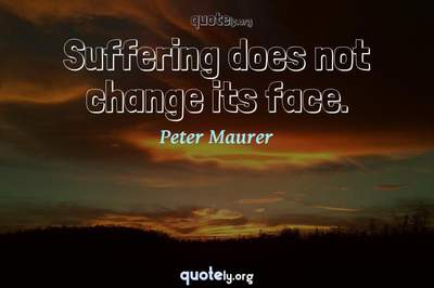 Photo Quote of Suffering does not change its face.