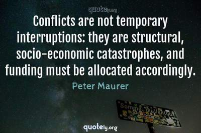 Photo Quote of Conflicts are not temporary interruptions: they are structural, socio-economic catastrophes, and funding must be allocated accordingly.