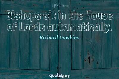 Photo Quote of Bishops sit in the House of Lords automatically.