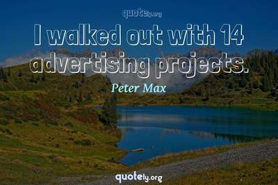 Photo Quote of I walked out with 14 advertising projects.