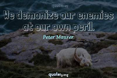 Photo Quote of We demonize our enemies at our own peril.