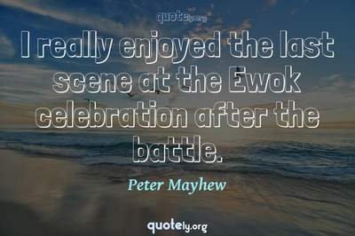 Photo Quote of I really enjoyed the last scene at the Ewok celebration after the battle.