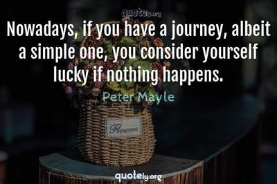 Photo Quote of Nowadays, if you have a journey, albeit a simple one, you consider yourself lucky if nothing happens.