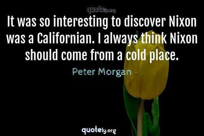 Photo Quote of It was so interesting to discover Nixon was a Californian. I always think Nixon should come from a cold place.