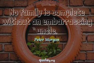 Photo Quote of No family is complete without an embarrassing uncle.