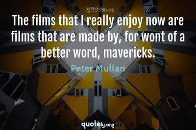 Photo Quote of The films that I really enjoy now are films that are made by, for wont of a better word, mavericks.