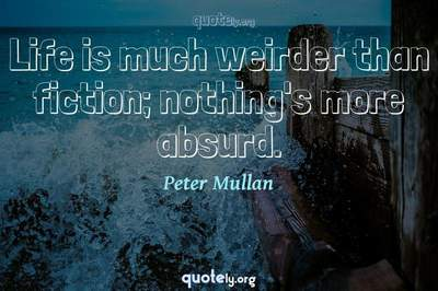 Photo Quote of Life is much weirder than fiction; nothing's more absurd.