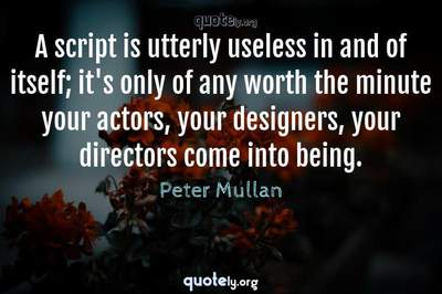 Photo Quote of A script is utterly useless in and of itself; it's only of any worth the minute your actors, your designers, your directors come into being.