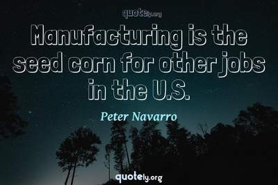 Photo Quote of Manufacturing is the seed corn for other jobs in the U.S.