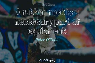 Photo Quote of A rubber neck is a necessary part of equipment.