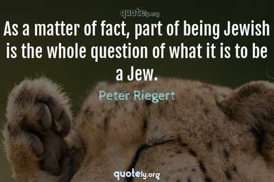 Photo Quote of As a matter of fact, part of being Jewish is the whole question of what it is to be a Jew.
