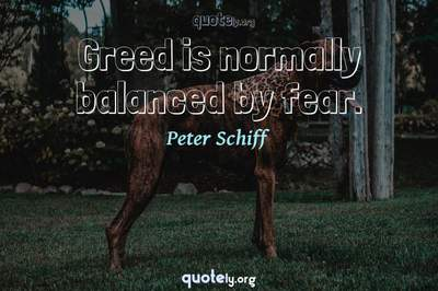 Photo Quote of Greed is normally balanced by fear.