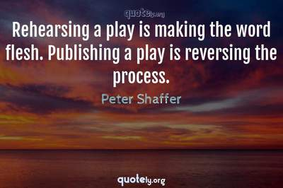 Photo Quote of Rehearsing a play is making the word flesh. Publishing a play is reversing the process.