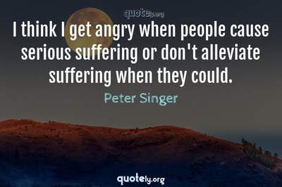 Photo Quote of I think I get angry when people cause serious suffering or don't alleviate suffering when they could.
