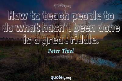 Photo Quote of How to teach people to do what hasn't been done is a great riddle.