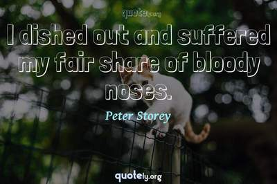 Photo Quote of I dished out and suffered my fair share of bloody noses.